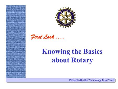 Knowing the Basics about Rotary Presented by the Technology Task Force First Look....
