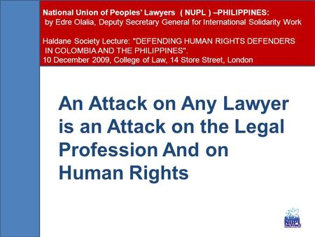 An Attack on Any Lawyer is an Attack on the Legal Profession And on Human Rights National Union of Peoples' Lawyers ( NUPL ) –PHILIPPINES: by Edre Olalia,