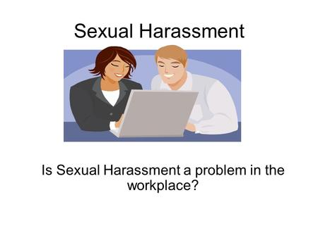 Sexual Harassment Is Sexual Harassment a problem in the workplace?