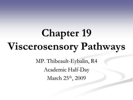 Chapter 19 Viscerosensory Pathways MP. Thibeault-Eybalin, R4 Academic Half-Day March 25 th, 2009.