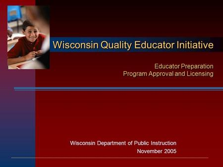 Wisconsin Department of Public Instruction November 2005 Wisconsin Quality Educator Initiative Educator Preparation Program Approval and Licensing.