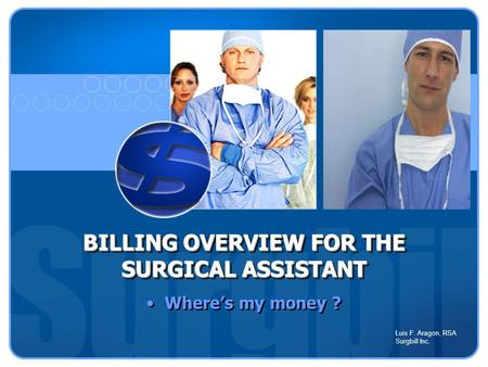 BILLING OVERVIEW FOR THE SURGICAL ASSISTANT BILLING OVERVIEW FOR THE SURGICAL ASSISTANT Where's my money ? Luis F. Aragon, RSA Surgbill Inc.