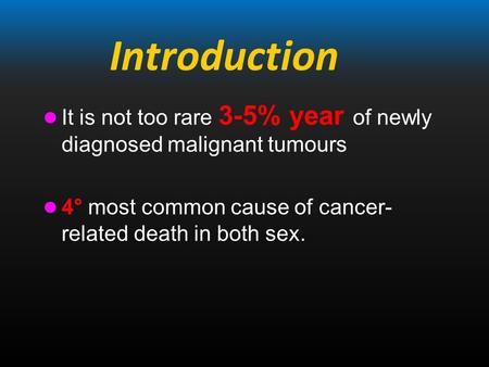 Introduction It is not too rare 3-5% year of newly diagnosed malignant tumours 4° most common cause of cancer- related death in both sex.