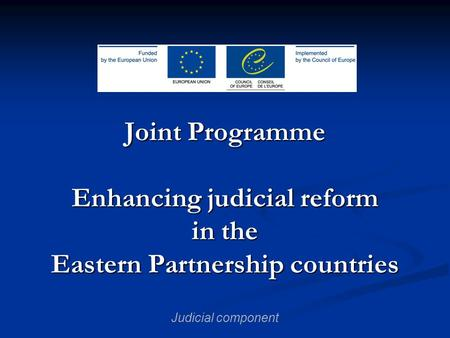 Joint Programme Enhancing judicial reform in the Eastern Partnership countries Judicial component.