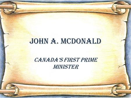 John A. McDonald Canada's First Prime Minister. Table of contents 1.In the beginning…In the beginning… 2.Law CareerLaw Career 3.Political BeginningsPolitical.