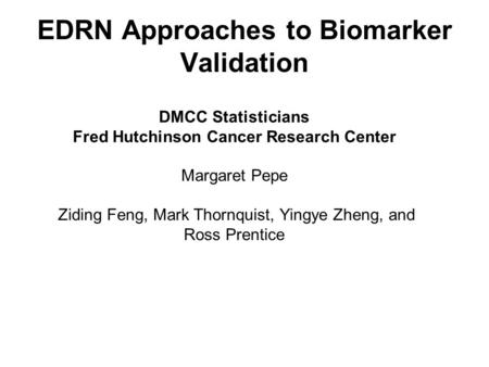 EDRN Approaches to Biomarker Validation DMCC Statisticians Fred Hutchinson Cancer Research Center Margaret Pepe Ziding Feng, Mark Thornquist, Yingye Zheng,