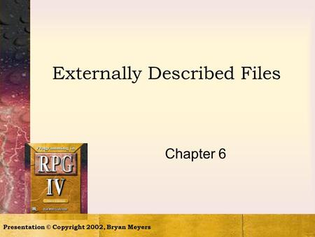 Presentation © Copyright 2002, Bryan Meyers Externally Described Files Chapter 6.
