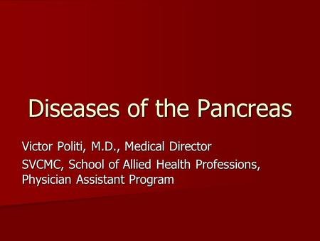 Diseases of the Pancreas Victor Politi, M.D., Medical Director SVCMC, School of Allied Health Professions, Physician Assistant Program.