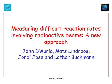 Mats Lindroos Measuring difficult reaction rates involving radioactive beams: A new approach John D'Auria, Mats Lindroos, Jordi Jose and Lothar Buchmann.