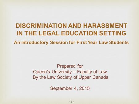 - 1 - DISCRIMINATION AND HARASSMENT IN THE LEGAL EDUCATION SETTING An Introductory Session for First Year Law Students Prepared for Queen's University.
