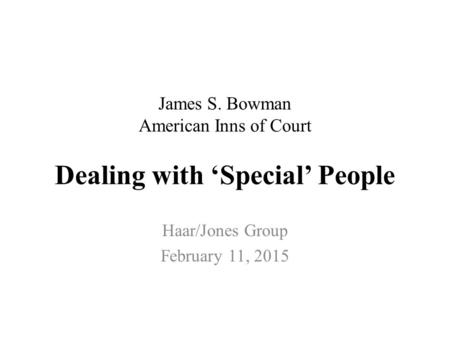 James S. Bowman American Inns of Court Dealing with 'Special' People Haar/Jones Group February 11, 2015.