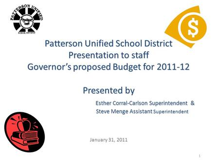 1 Patterson Unified School District Presentation to staff Governor's proposed Budget for 2011-12 Presented by Esther Corral-Carlson Superintendent & Steve.