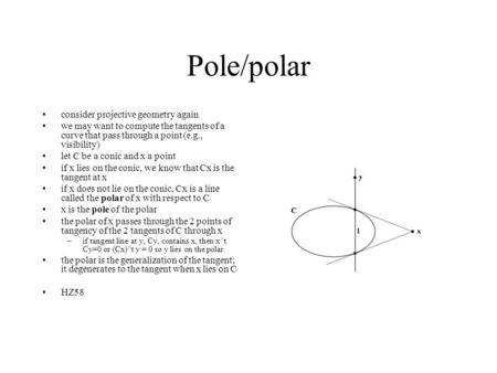 Pole/polar consider projective geometry again we may want to compute the tangents of a curve that pass through a point (e.g., visibility) let C be a conic.