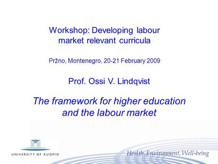 Health, Environment, Well-being Prof. Ossi V. Lindqvist The framework for higher education and the labour market Workshop: Developing labour market relevant.