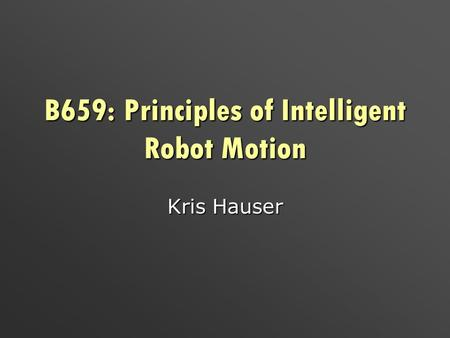 B659: Principles of Intelligent Robot Motion Kris Hauser.