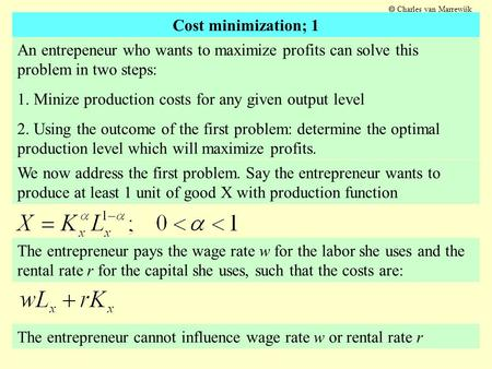 An entrepeneur who wants to maximize profits can solve this problem in two steps: 1. Minize production costs for any given output level 2. Using the outcome.