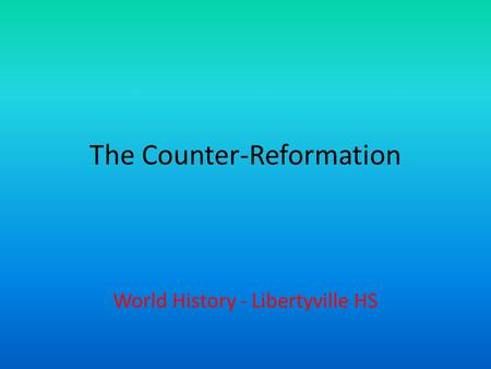 The Counter-Reformation World History - Libertyville HS.