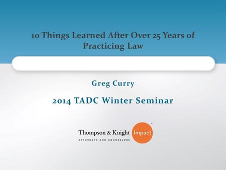 10 Things Learned After Over 25 Years of Practicing Law Greg Curry 2014 TADC Winter Seminar.