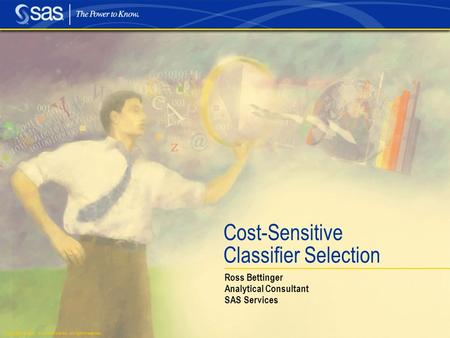 Copyright © 2003, SAS Institute Inc. All rights reserved. Cost-Sensitive Classifier Selection Ross Bettinger Analytical Consultant SAS Services.