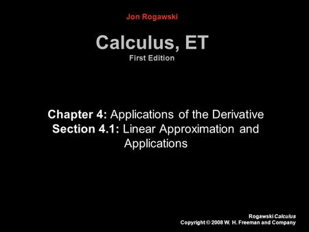 Rogawski Calculus Copyright © 2008 W. H. Freeman and Company Jon Rogawski Calculus, ET First Edition Chapter 4: Applications of the Derivative Section.