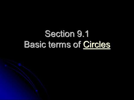 Section 9.1 Basic terms of Circles Circles. What is a circle? Circle: set of points equidistant from the center Circle: set of points equidistant from.