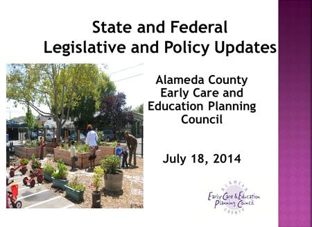 State and Federal Legislative and Policy Updates Alameda County Early Care and Education Planning Council July 18, 2014.