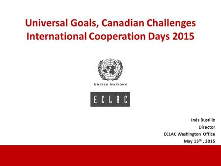 Trilogía de la Igualdad Alicia Bárcena Universal Goals, Canadian Challenges International Cooperation Days 2015 Inés Bustillo Director ECLAC Washington.