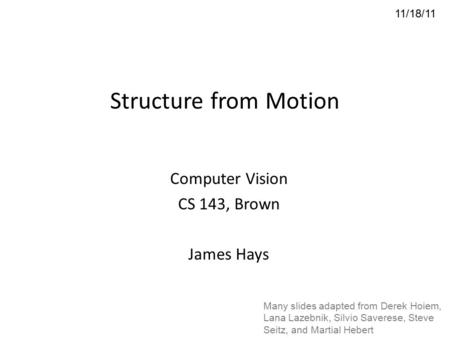 Structure from Motion Computer Vision CS 143, Brown James Hays 11/18/11 Many slides adapted from Derek Hoiem, Lana Lazebnik, Silvio Saverese, Steve Seitz,