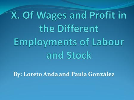 By: Loreto Anda and Paula González. Introduction The whole of the advantages and disadvantages of the different employments of labour and stock must be.