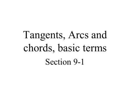 Tangents, Arcs and chords, basic terms Section 9-1.
