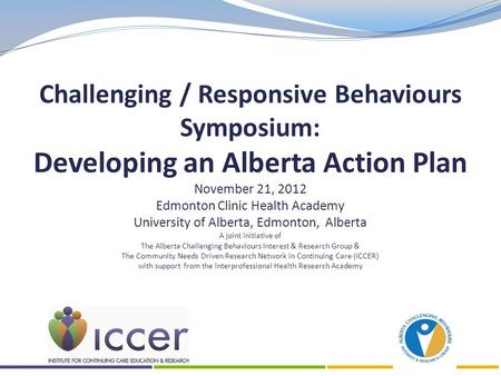 Challenging / Responsive Behaviours Symposium: Developing an Alberta Action Plan November 21, 2012 Edmonton Clinic Health Academy University of Alberta,