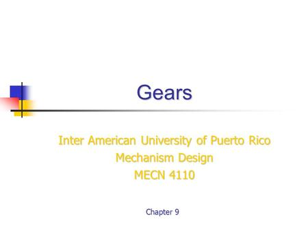 Gears Inter American University of Puerto Rico Mechanism Design MECN 4110 Chapter 9.