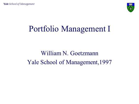 Yale School of Management Portfolio Management I William N. Goetzmann Yale School of Management,1997.