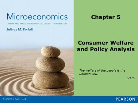 Chapter 5 Consumer Welfare and Policy Analysis The welfare of the people is the ultimate law. Cicero.