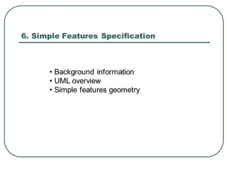 6. Simple Features Specification Background information UML overview Simple features geometry.