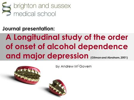 A Longitudinal study of the order of onset of alcohol dependence and major depression (Gilman and Abraham, 2001) by Andrew M C Govern Journal presentation:
