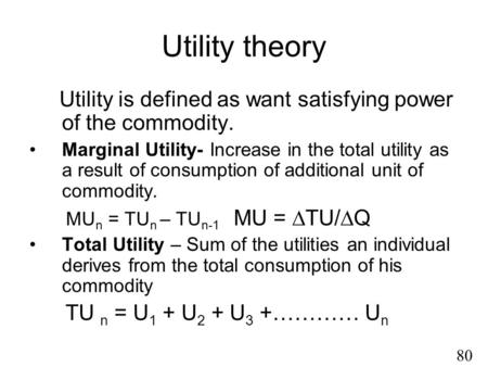 Utility theory Utility is defined as want satisfying power of the commodity. Marginal Utility- Increase in the total utility as a result of consumption.