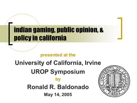 Indian gaming, public opinion, & policy in california presented at the University of California, Irvine UROP Symposium by Ronald R. Baldonado May 14, 2005.