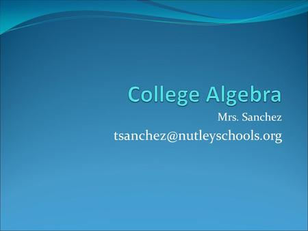 Mrs. Sanchez College Algebra This is a course designed to prepare students for their college entrance exam and for Algebra.