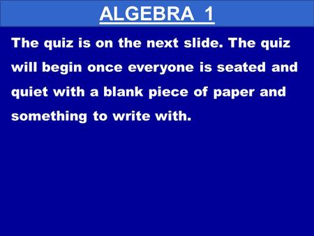 The quiz is on the next slide. The quiz will begin once everyone is seated and quiet with a blank piece of paper and something to write with. ALGEBRA.