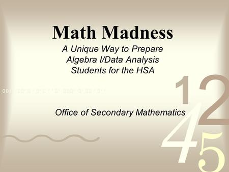 Math Madness A Unique Way to Prepare Algebra I/Data Analysis Students for the HSA Office of Secondary Mathematics.
