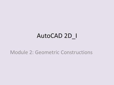 AutoCAD 2D_I Module 2: Geometric Constructions. Module Objectives: 1. Draw and bisect a straight line using a compass. 2.Draw and divide a straight line.