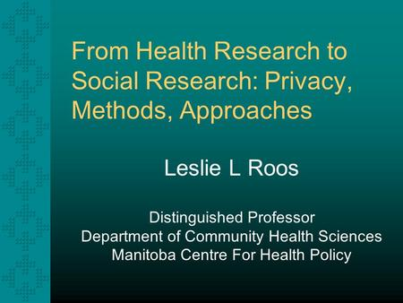 From Health Research to Social Research: Privacy, Methods, Approaches Leslie L Roos Distinguished Professor Department of Community Health Sciences Manitoba.