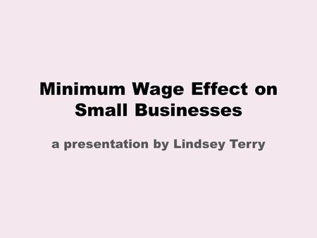 Minimum Wage Effect on Small Businesses a presentation by Lindsey Terry.