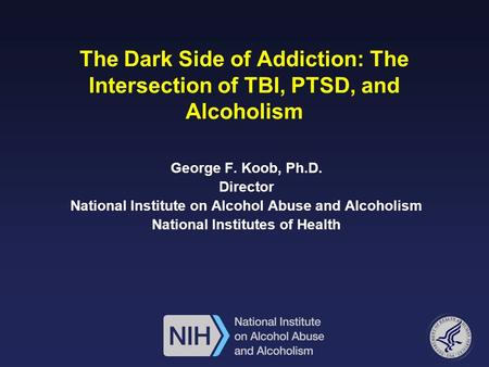 The Dark Side of Addiction: The Intersection of TBI, PTSD, and Alcoholism George F. Koob, Ph.D. Director National Institute on Alcohol Abuse and Alcoholism.