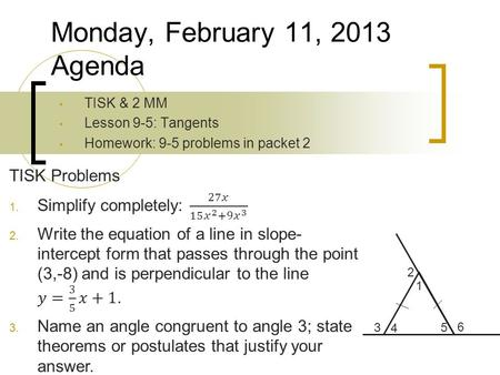 TISK & 2 MM Lesson 9-5: Tangents Homework: 9-5 problems in packet 2 Monday, February 11, 2013 Agenda 3 1 4 2 5 6.