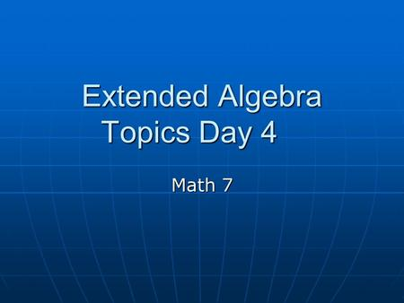 Extended Algebra Topics Day 4 Math 7. EXPRESSIONS EQUATIONS We have been dealing primarily with algebraic expressions. We have been dealing primarily.