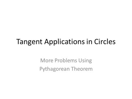 Tangent Applications in Circles More Problems Using Pythagorean Theorem.