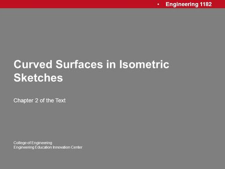 Engineering 1182 College of Engineering Engineering Education Innovation Center Curved Surfaces in Isometric Sketches Chapter 2 of the Text.
