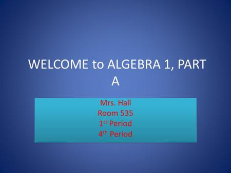 WELCOME to ALGEBRA 1, PART A Mrs. Hall Room 535 1 st Period 4 th Period Mrs. Hall Room 535 1 st Period 4 th Period.